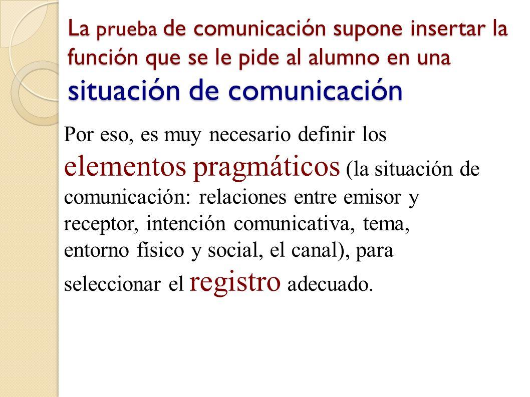 La prueba de comunicación supone insertar la función que se le pide al alumno en una situación de comunicación