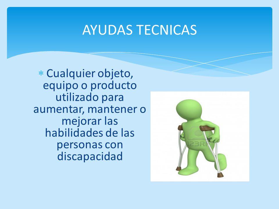 AYUDAS TECNICAS Cualquier objeto, equipo o producto utilizado para aumentar, mantener o mejorar las habilidades de las personas con discapacidad.