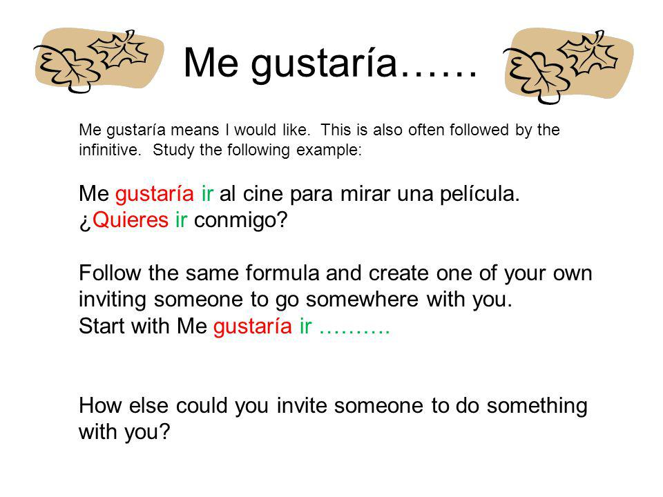 Me gustaría…… Me gustaría means I would like. This is also often followed by the infinitive. Study the following example:
