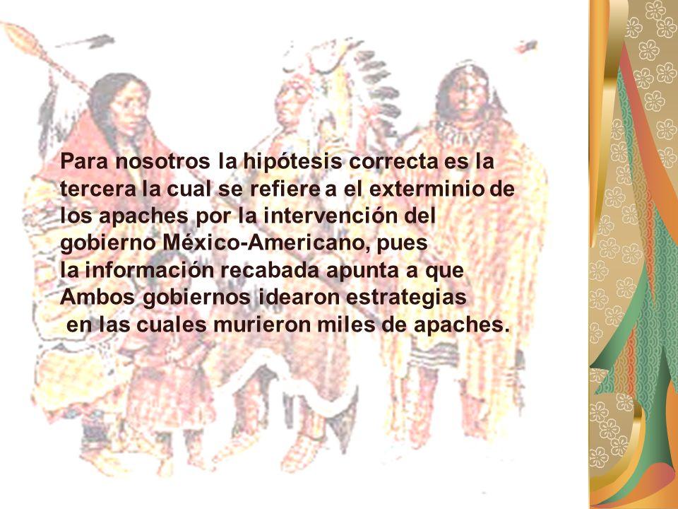 Para nosotros la hipótesis correcta es la tercera la cual se refiere a el exterminio de los apaches por la intervención del gobierno México-Americano, pues