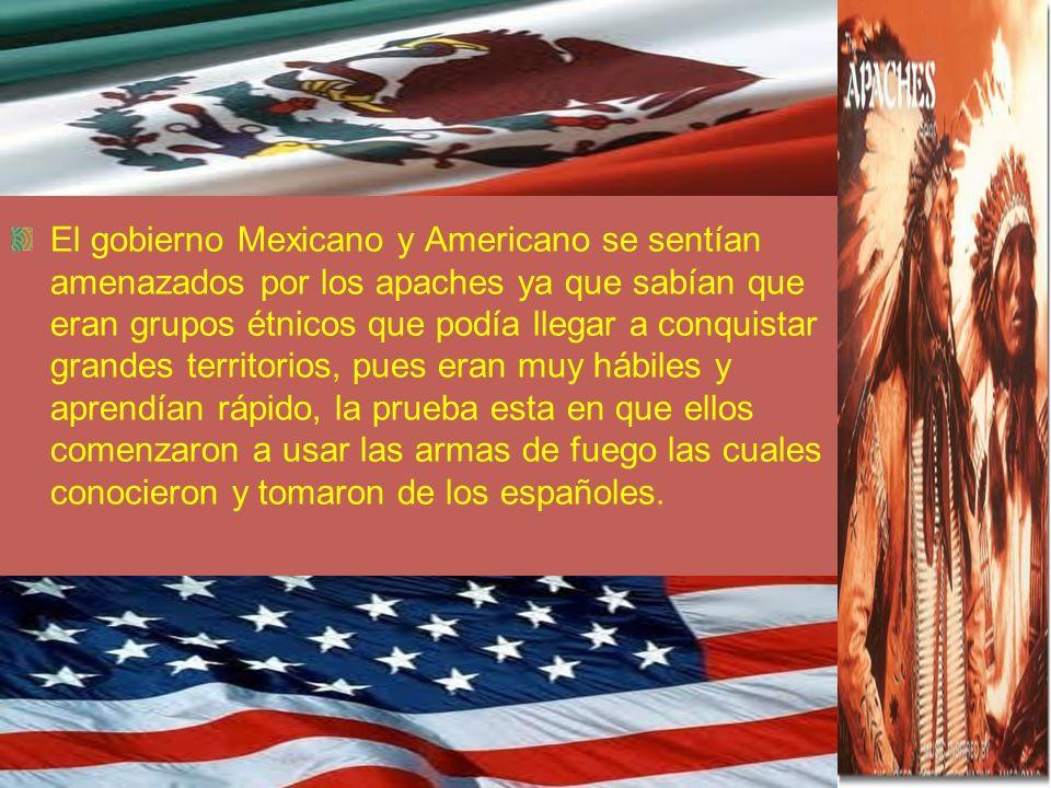 El gobierno Mexicano y Americano se sentían amenazados por los apaches ya que sabían que eran grupos étnicos que podía llegar a conquistar grandes territorios, pues eran muy hábiles y aprendían rápido, la prueba esta en que ellos comenzaron a usar las armas de fuego las cuales conocieron y tomaron de los españoles.
