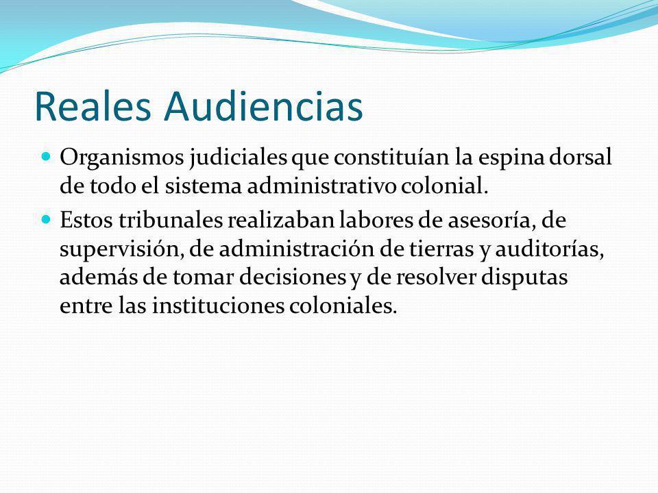 Reales Audiencias Organismos judiciales que constituían la espina dorsal de todo el sistema administrativo colonial.