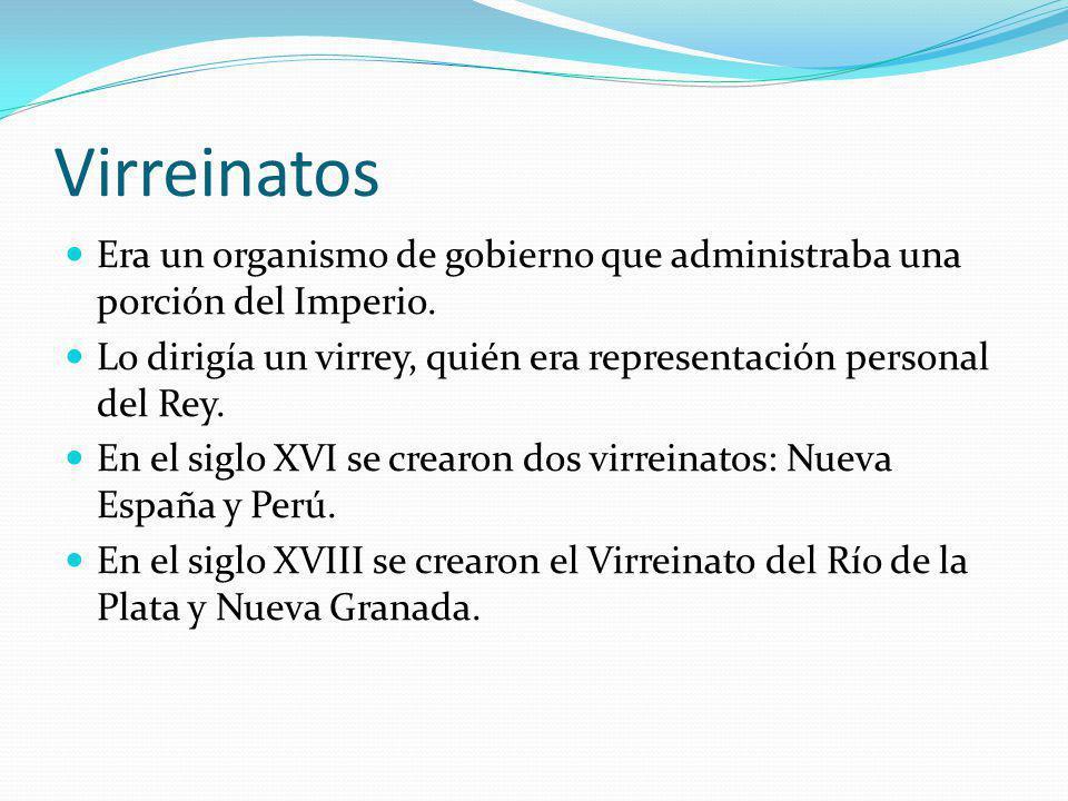 Virreinatos Era un organismo de gobierno que administraba una porción del Imperio. Lo dirigía un virrey, quién era representación personal del Rey.