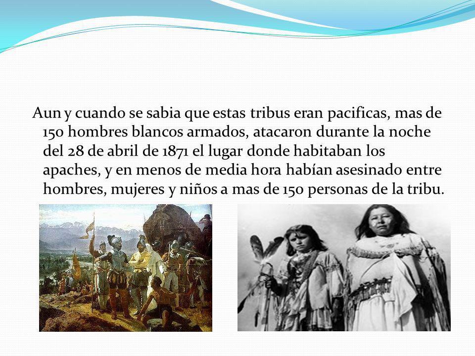 Aun y cuando se sabia que estas tribus eran pacificas, mas de 150 hombres blancos armados, atacaron durante la noche del 28 de abril de 1871 el lugar donde habitaban los apaches, y en menos de media hora habían asesinado entre hombres, mujeres y niños a mas de 150 personas de la tribu.