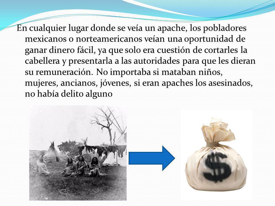 En cualquier lugar donde se veía un apache, los pobladores mexicanos o norteamericanos veían una oportunidad de ganar dinero fácil, ya que solo era cuestión de cortarles la cabellera y presentarla a las autoridades para que les dieran su remuneración.