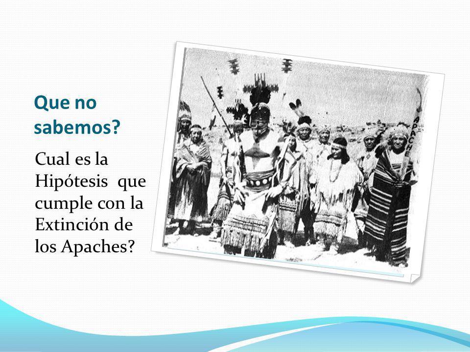 Que no sabemos Cual es la Hipótesis que cumple con la Extinción de los Apaches