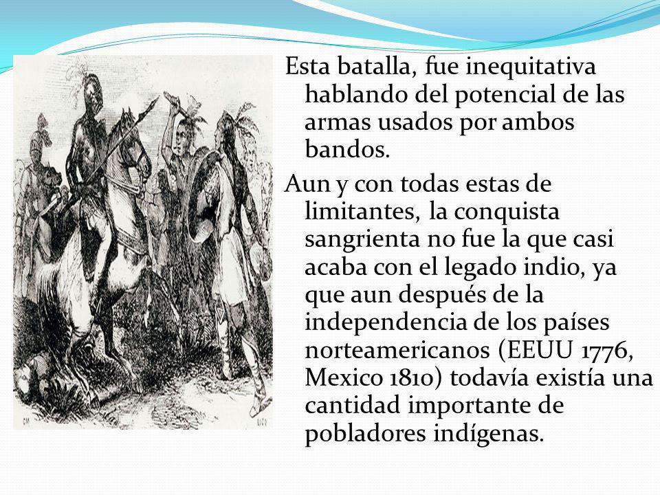 Esta batalla, fue inequitativa hablando del potencial de las armas usados por ambos bandos. Aun y con todas estas de limitantes, la conquista sangrienta no fue la que casi acaba con el legado indio, ya que aun después de la independencia de los países norteamericanos (EEUU 1776, Mexico 1810) todavía existía una cantidad importante de pobladores indígenas.