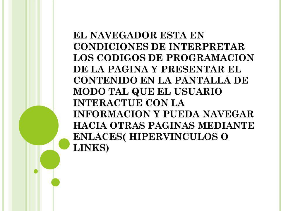 EL NAVEGADOR ESTA EN CONDICIONES DE INTERPRETAR LOS CODIGOS DE PROGRAMACION DE LA PAGINA Y PRESENTAR EL CONTENIDO EN LA PANTALLA DE MODO TAL QUE EL USUARIO INTERACTUE CON LA INFORMACION Y PUEDA NAVEGAR HACIA OTRAS PAGINAS MEDIANTE ENLACES( HIPERVINCULOS O LINKS)