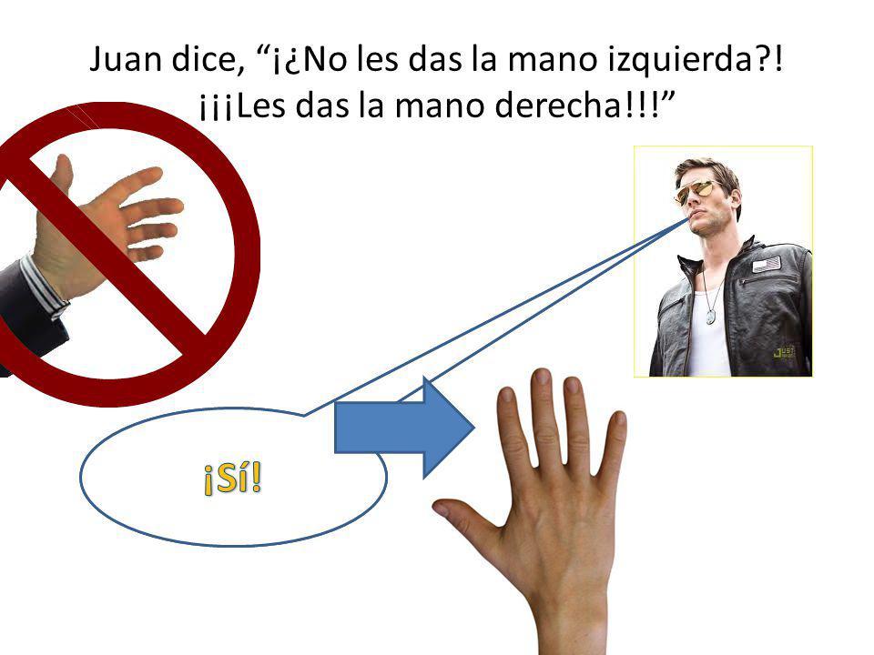 Juan dice, ¡¿No les das la mano izquierda. ¡¡¡Les das la mano derecha