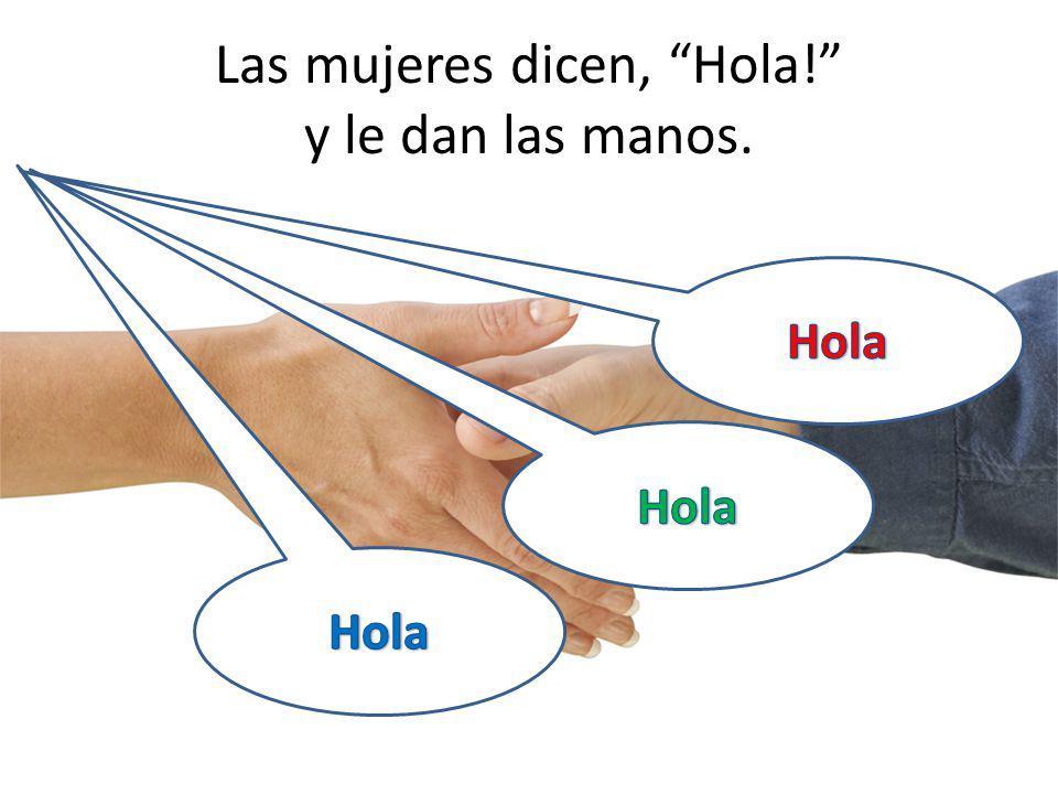 Las mujeres dicen, Hola! y le dan las manos.