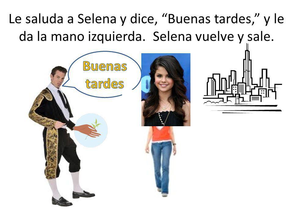 Le saluda a Selena y dice, Buenas tardes, y le da la mano izquierda