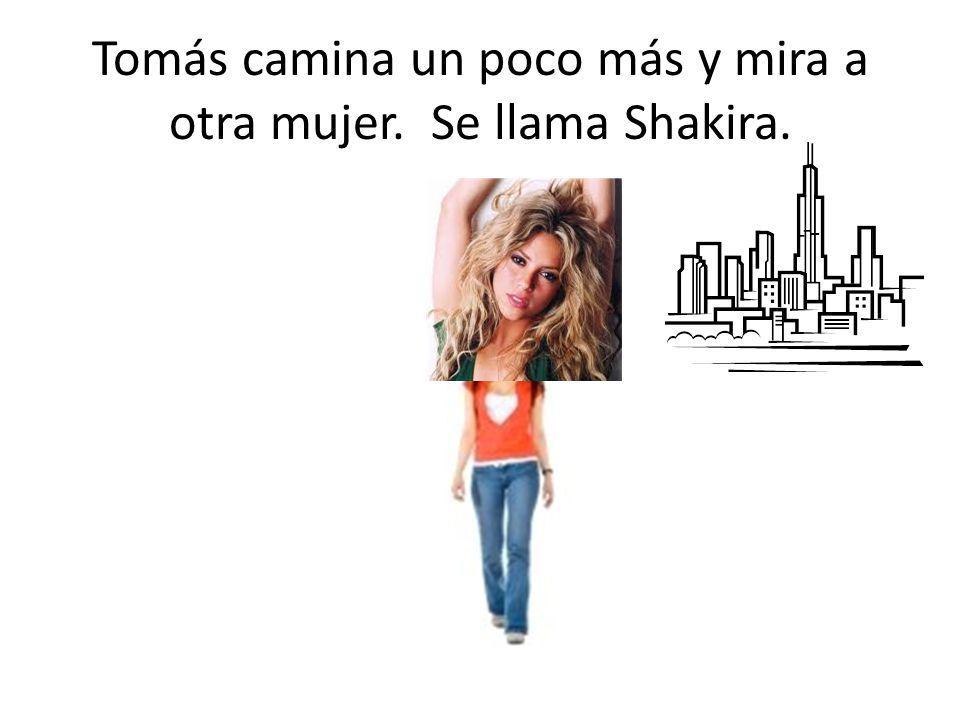 Tomás camina un poco más y mira a otra mujer. Se llama Shakira.