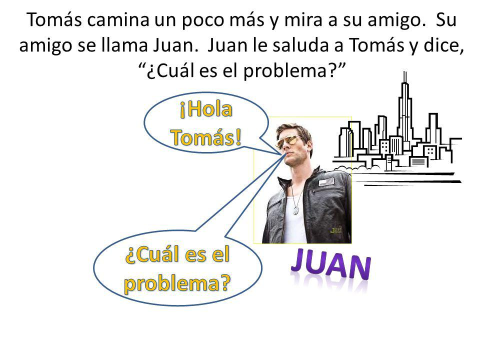 Juan ¡Hola Tomás! ¿Cuál es el problema