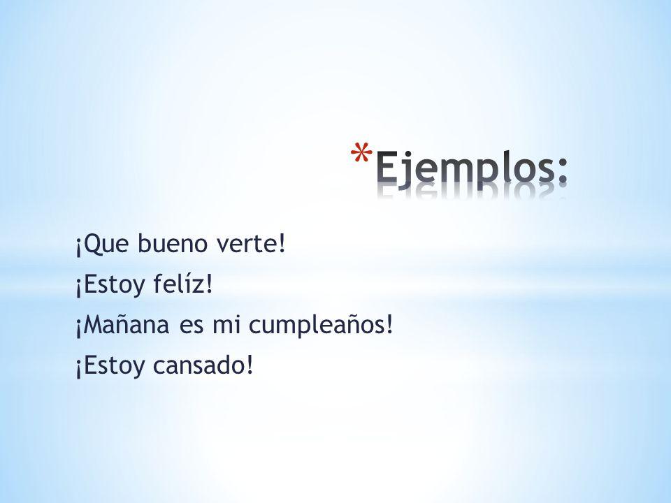Ejemplos: ¡Que bueno verte! ¡Estoy felíz! ¡Mañana es mi cumpleaños!