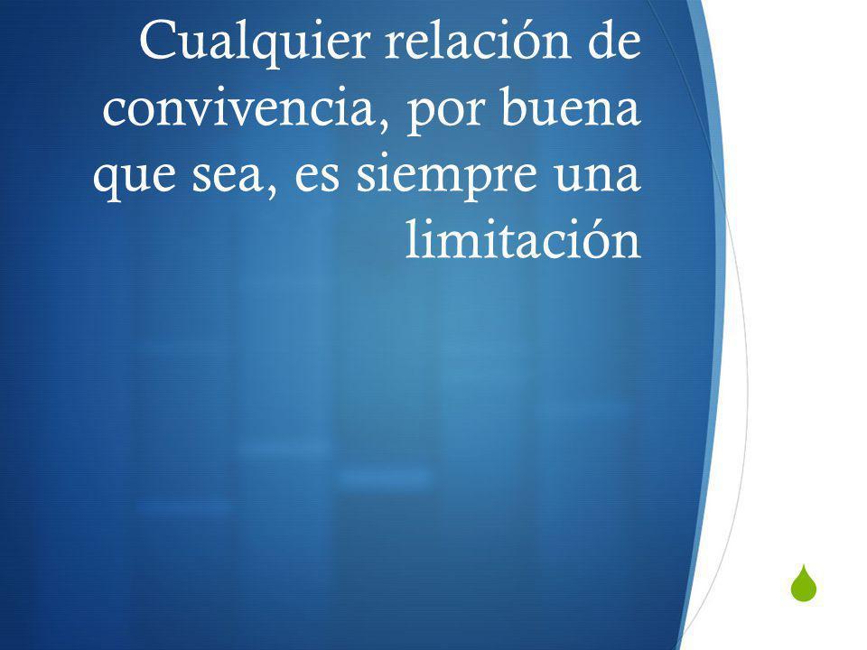 Cualquier relación de convivencia, por buena que sea, es siempre una limitación