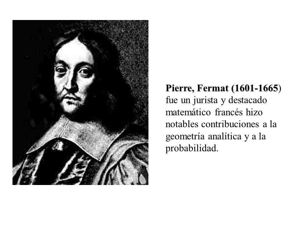 Pierre, Fermat (1601-1665) fue un jurista y destacado matemático francés hizo notables contribuciones a la geometría analítica y a la probabilidad.