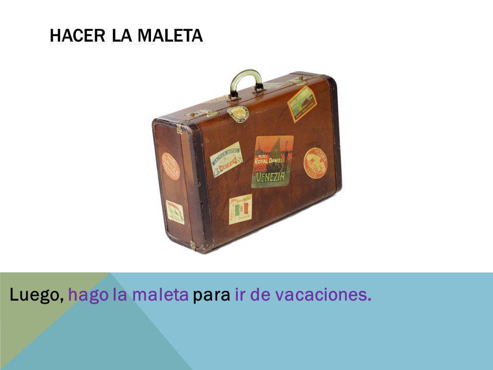 Hacer la maletA Luego, hago la maleta para ir de vacaciones.
