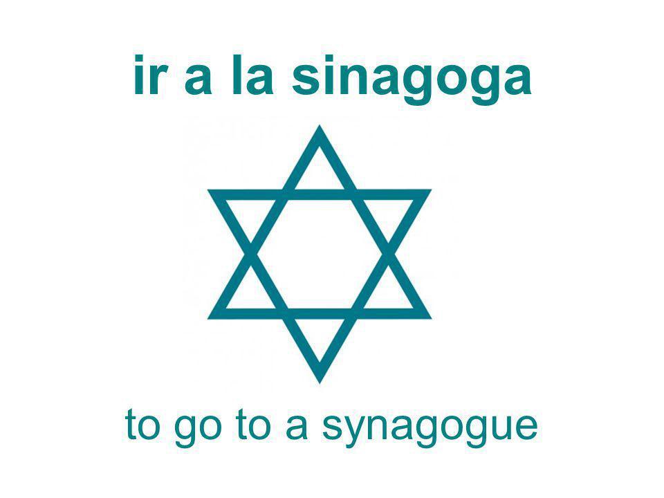 ir a la sinagoga to go to a synagogue