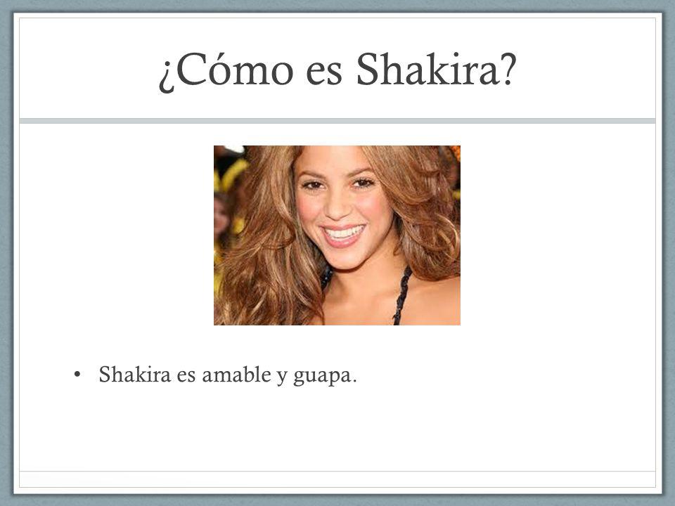 ¿Cómo es Shakira Shakira es amable y guapa.