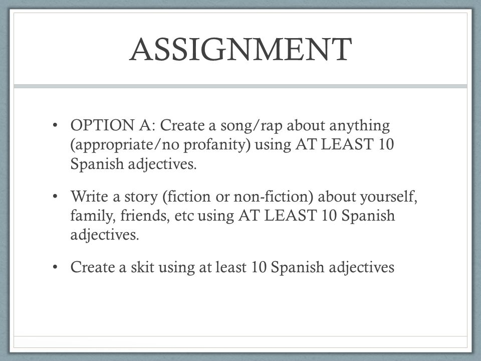 ASSIGNMENT OPTION A: Create a song/rap about anything (appropriate/no profanity) using AT LEAST 10 Spanish adjectives.