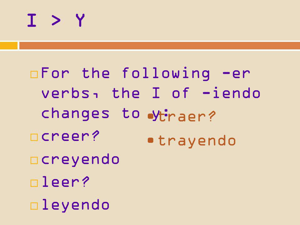 I > Y For the following -er verbs, the I of -iendo changes to y: