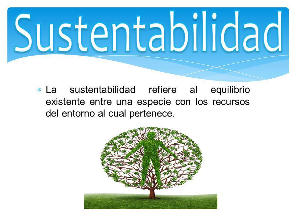 Sustentabilidad La sustentabilidad refiere al equilibrio existente entre una especie con los recursos del entorno al cual pertenece.