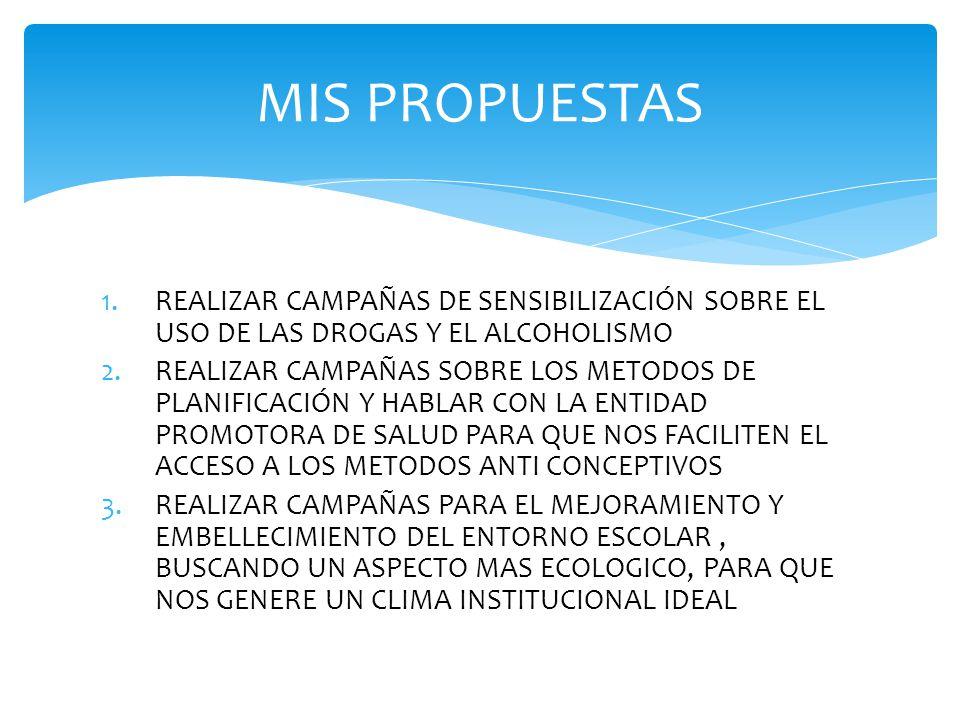 MIS PROPUESTAS REALIZAR CAMPAÑAS DE SENSIBILIZACIÓN SOBRE EL USO DE LAS DROGAS Y EL ALCOHOLISMO.