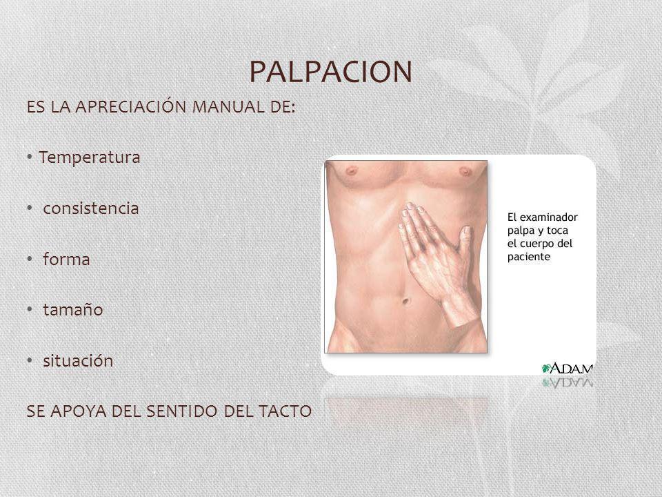 PALPACION ES LA APRECIACIÓN MANUAL DE: Temperatura consistencia forma