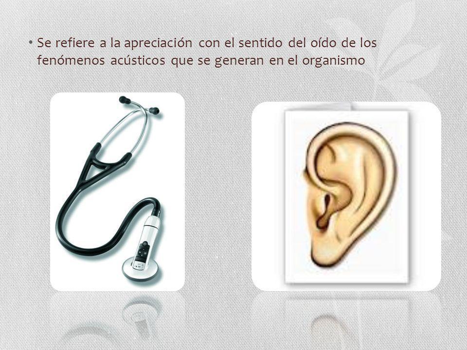 Se refiere a la apreciación con el sentido del oído de los fenómenos acústicos que se generan en el organismo
