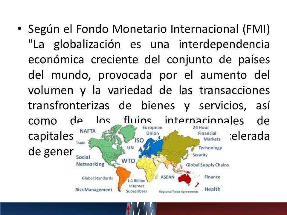 Según el Fondo Monetario Internacional (FMI) La globalización es una interdependencia económica creciente del conjunto de países del mundo, provocada por el aumento del volumen y la variedad de las transacciones transfronterizas de bienes y servicios, así como de los flujos internacionales de capitales, al tiempo que la difusión acelerada de generalizada de tecnología .