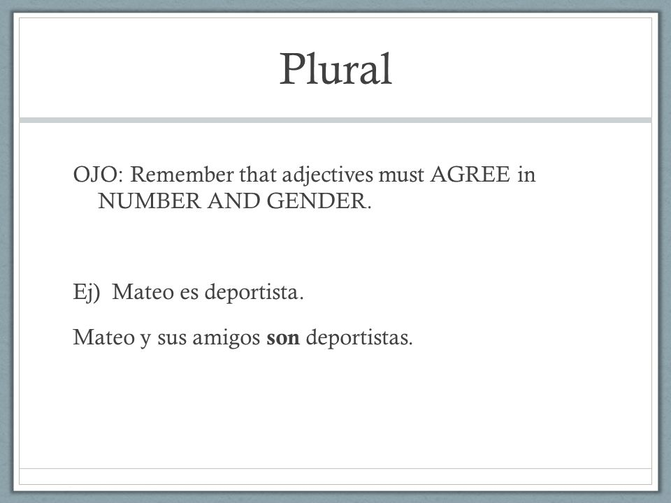 Plural OJO: Remember that adjectives must AGREE in NUMBER AND GENDER.