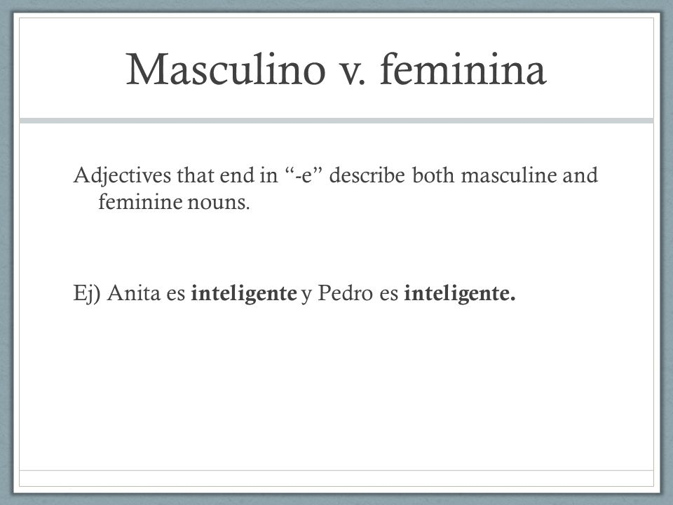 Masculino v. feminina Adjectives that end in -e describe both masculine and feminine nouns.
