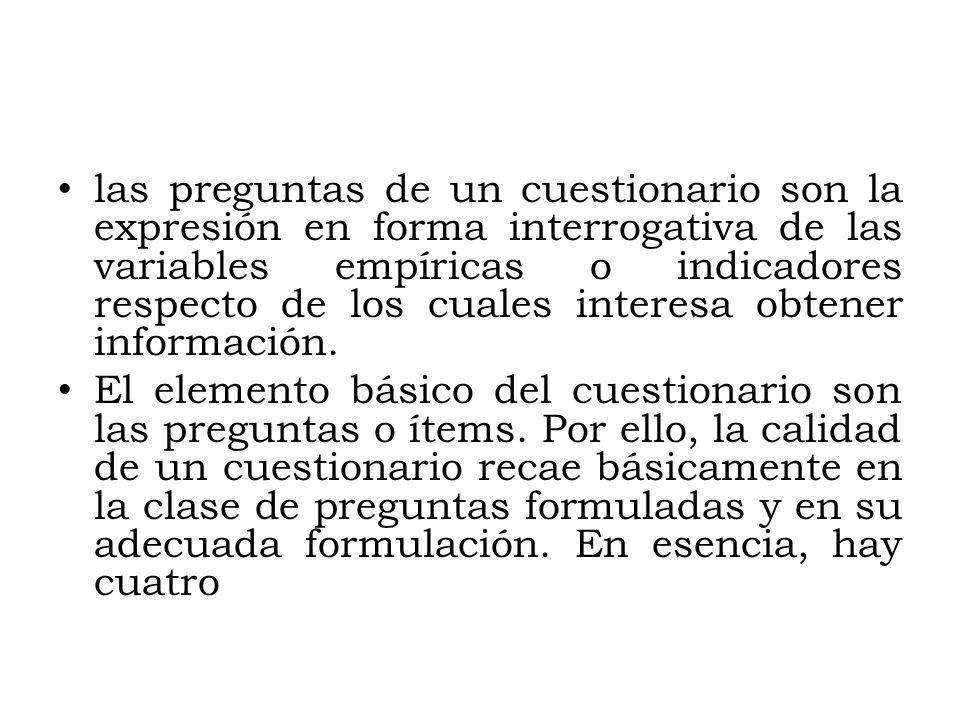 las preguntas de un cuestionario son la expresión en forma interrogativa de las variables empíricas o indicadores respecto de los cuales interesa obtener información.