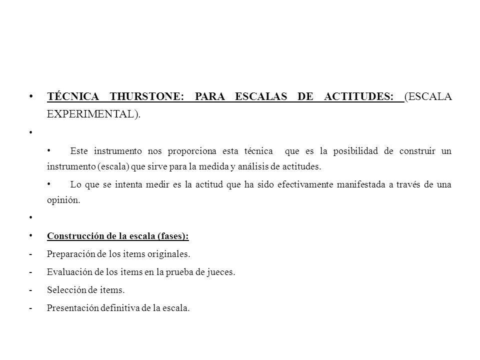 TÉCNICA THURSTONE: PARA ESCALAS DE ACTITUDES: (ESCALA EXPERIMENTAL).