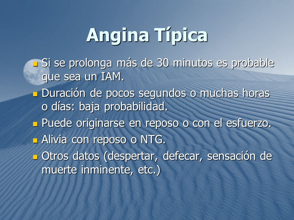 Angina Típica Si se prolonga más de 30 minutos es probable que sea un IAM. Duración de pocos segundos o muchas horas o días: baja probabilidad.