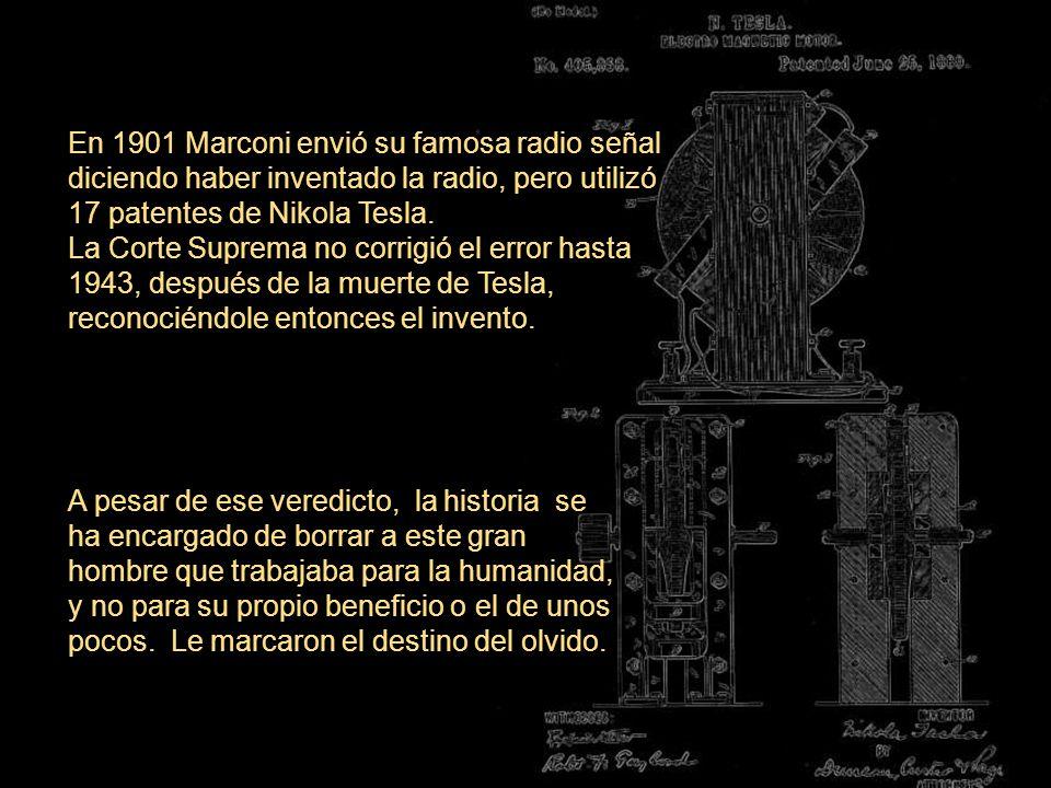 En 1901 Marconi envió su famosa radio señal diciendo haber inventado la radio, pero utilizó 17 patentes de Nikola Tesla. La Corte Suprema no corrigió el error hasta 1943, después de la muerte de Tesla, reconociéndole entonces el invento.