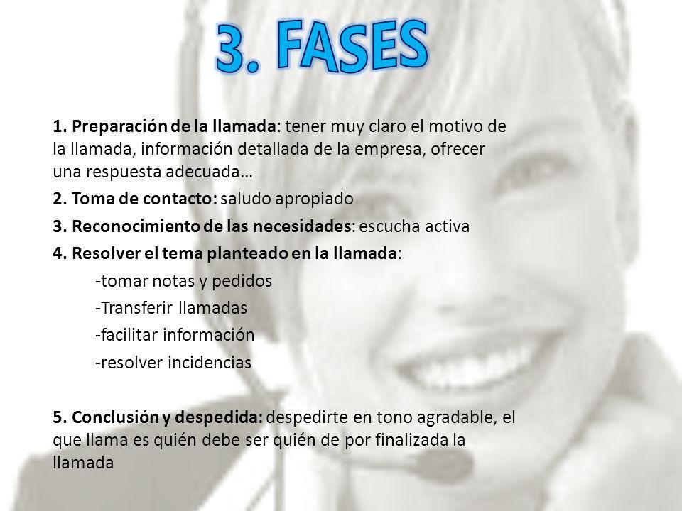 3. FASES 1. Preparación de la llamada: tener muy claro el motivo de la llamada, información detallada de la empresa, ofrecer una respuesta adecuada…