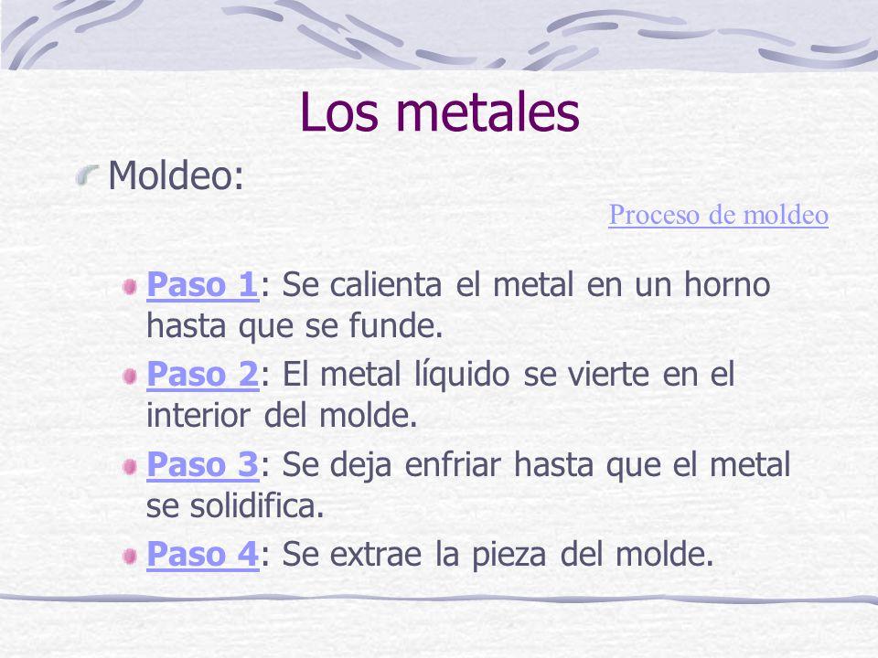 Los metales Moldeo: Paso 1: Se calienta el metal en un horno hasta que se funde. Paso 2: El metal líquido se vierte en el interior del molde.