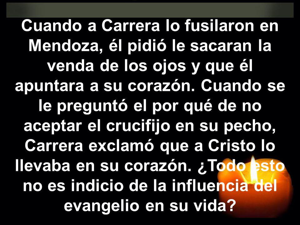 Cuando a Carrera lo fusilaron en Mendoza, él pidió le sacaran la venda de los ojos y que él apuntara a su corazón.