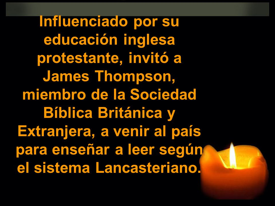 Influenciado por su educación inglesa protestante, invitó a James Thompson, miembro de la Sociedad Bíblica Británica y Extranjera, a venir al país para enseñar a leer según el sistema Lancasteriano.