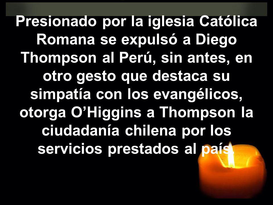 Presionado por la iglesia Católica Romana se expulsó a Diego Thompson al Perú, sin antes, en otro gesto que destaca su simpatía con los evangélicos, otorga O'Higgins a Thompson la ciudadanía chilena por los servicios prestados al país.
