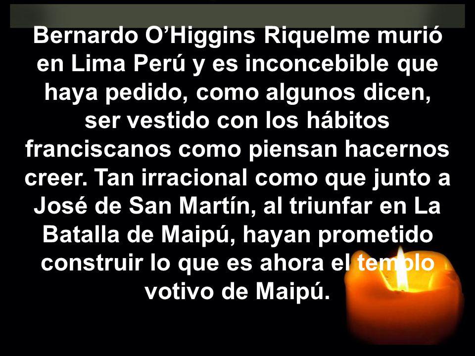 Bernardo O'Higgins Riquelme murió en Lima Perú y es inconcebible que haya pedido, como algunos dicen, ser vestido con los hábitos franciscanos como piensan hacernos creer.