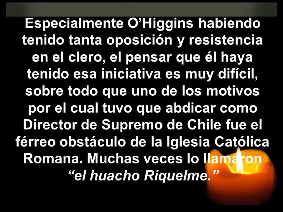 Especialmente O'Higgins habiendo tenido tanta oposición y resistencia en el clero, el pensar que él haya tenido esa iniciativa es muy difícil, sobre todo que uno de los motivos por el cual tuvo que abdicar como Director de Supremo de Chile fue el férreo obstáculo de la Iglesia Católica Romana.