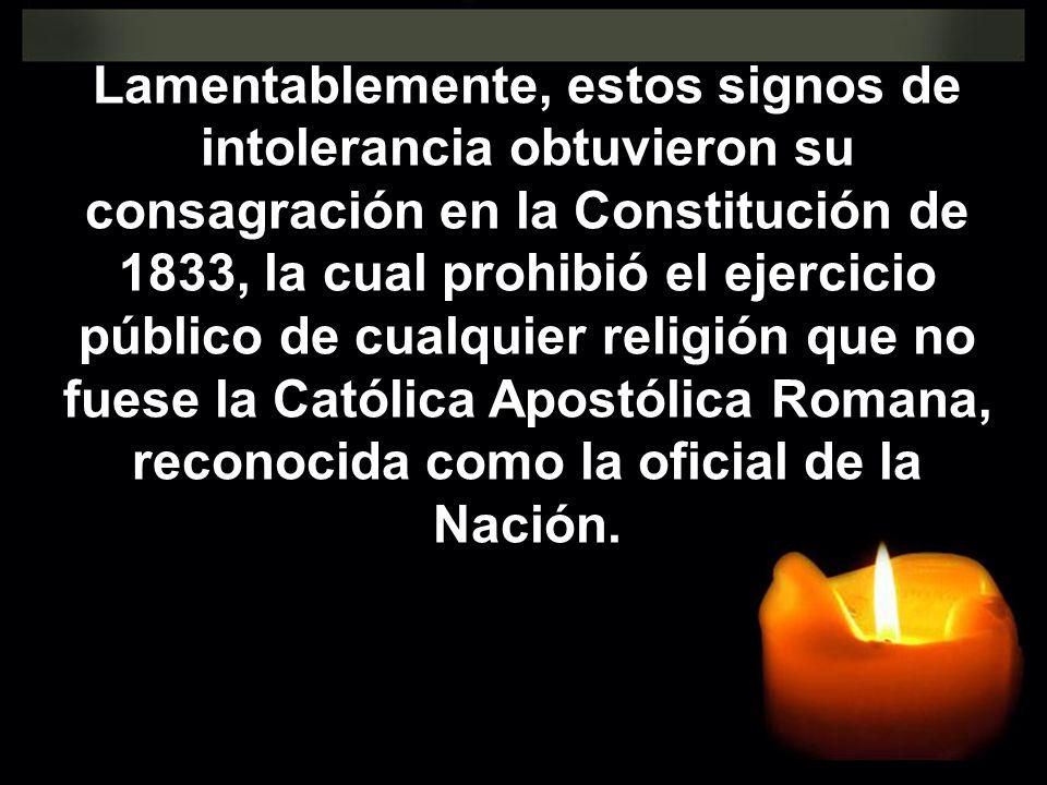 Lamentablemente, estos signos de intolerancia obtuvieron su consagración en la Constitución de 1833, la cual prohibió el ejercicio público de cualquier religión que no fuese la Católica Apostólica Romana, reconocida como la oficial de la Nación.