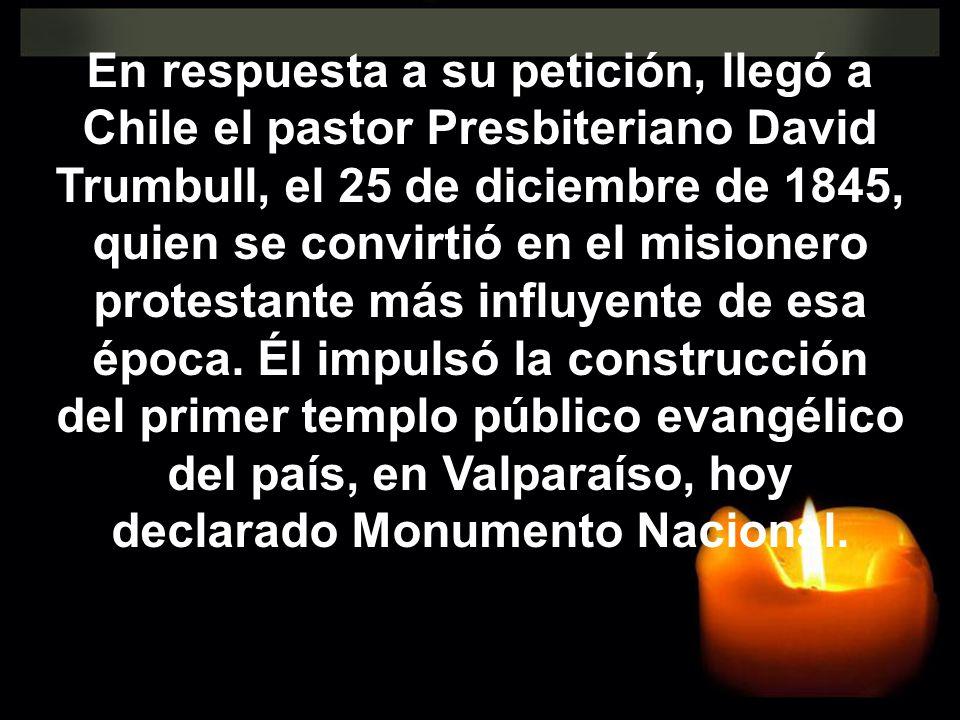 En respuesta a su petición, llegó a Chile el pastor Presbiteriano David Trumbull, el 25 de diciembre de 1845, quien se convirtió en el misionero protestante más influyente de esa época.