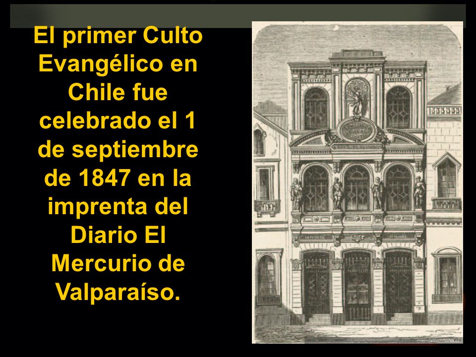 El primer Culto Evangélico en Chile fue celebrado el 1 de septiembre de 1847 en la imprenta del Diario El Mercurio de Valparaíso.