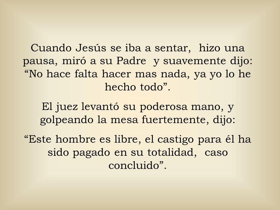 Cuando Jesús se iba a sentar, hizo una pausa, miró a su Padre y suavemente dijo: No hace falta hacer mas nada, ya yo lo he hecho todo .