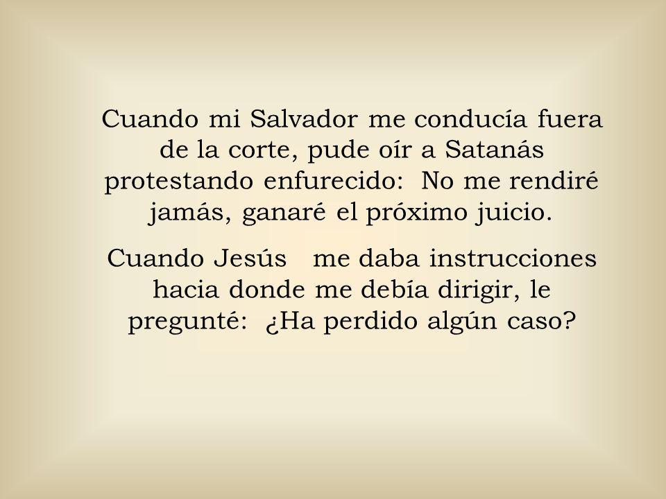 Cuando mi Salvador me conducía fuera de la corte, pude oír a Satanás protestando enfurecido: No me rendiré jamás, ganaré el próximo juicio.