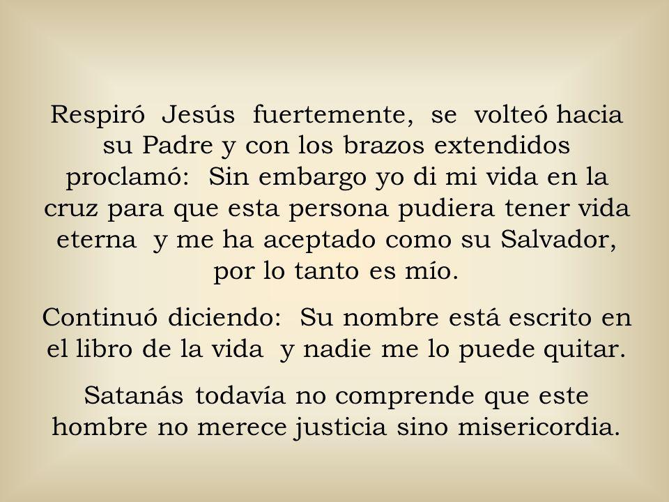 Respiró Jesús fuertemente, se volteó hacia su Padre y con los brazos extendidos proclamó: Sin embargo yo di mi vida en la cruz para que esta persona pudiera tener vida eterna y me ha aceptado como su Salvador, por lo tanto es mío.
