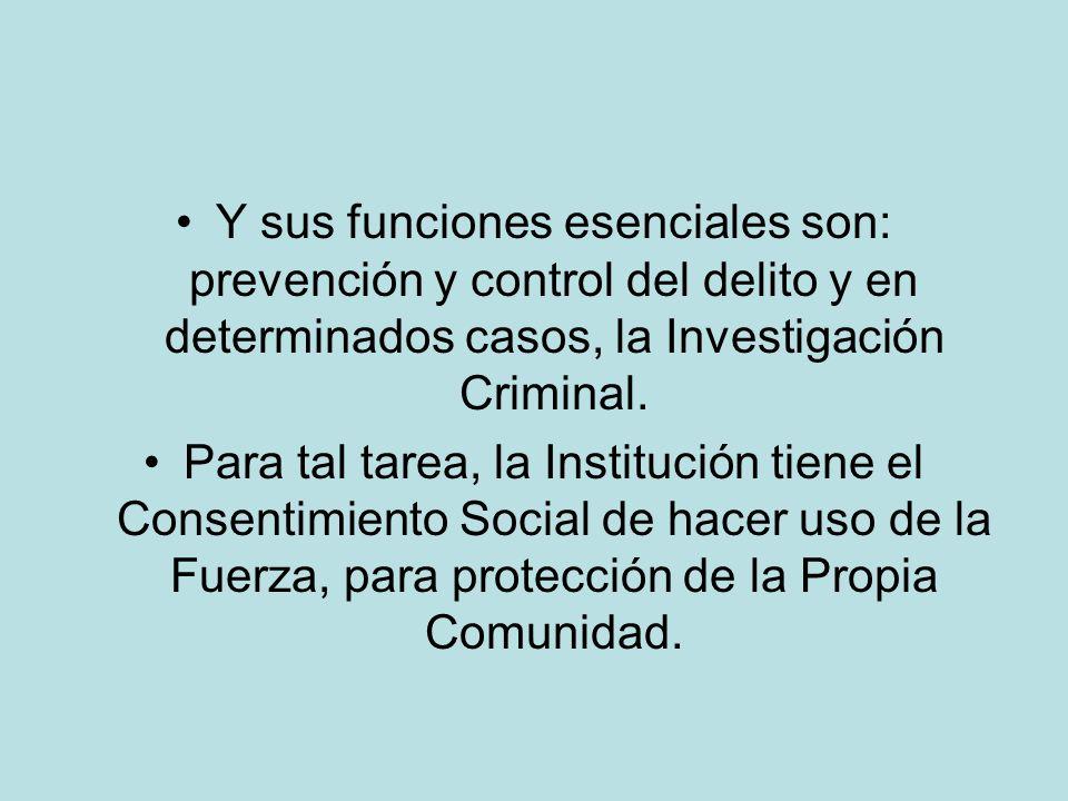 Y sus funciones esenciales son: prevención y control del delito y en determinados casos, la Investigación Criminal.